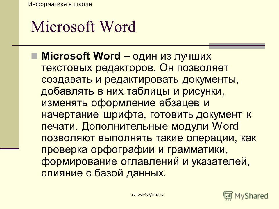 Информатика в школе school-46@mail.ru Microsoft Word Microsoft Word – один из лучших текстовых редакторов. Он позволяет создавать и редактировать документы, добавлять в них таблицы и рисунки, изменять оформление абзацев и начертание шрифта, готовить