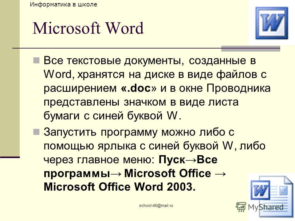 Информатика в школе school-46@mail.ru Microsoft Word Все текстовые документы, созданные в Word, хранятся на диске в виде файлов с расширением «.doc» и в окне Проводника представлены значком в виде листа бумаги с синей буквой W. Запустить программу мо