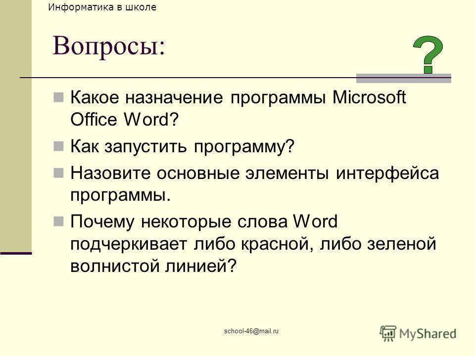 Информатика в школе school-46@mail.ru Вопросы: Какое назначение программы Microsoft Office Word? Как запустить программу? Назовите основные элементы интерфейса программы. Почему некоторые слова Word подчеркивает либо красной, либо зеленой волнистой л