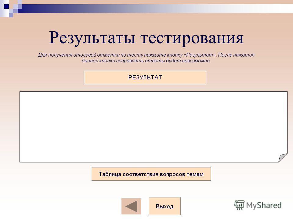 Результаты тестирования Для получения итоговой отметки по тесту нажмите кнопку «Результат». После нажатия данной кнопки исправлять ответы будет невозможно.