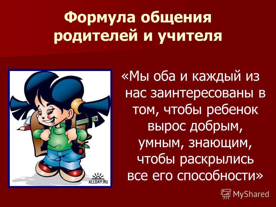 Формула общения родителей и учителя «Мы оба и каждый из нас заинтересованы в том, чтобы ребенок вырос добрым, умным, знающим, чтобы раскрылись все его способности»