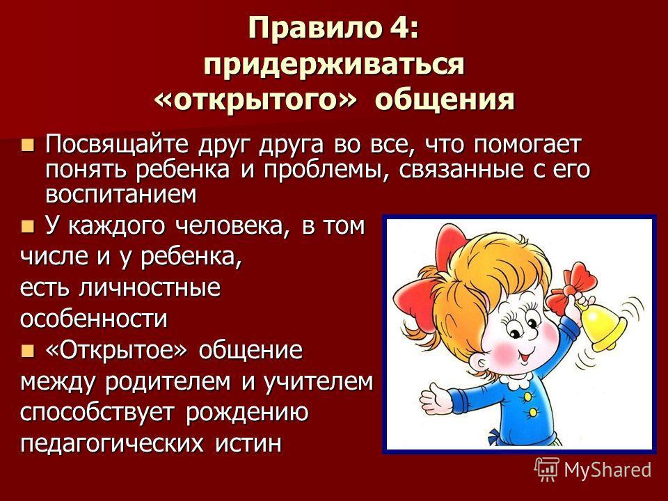 Правило 4: придерживаться «открытого» общения Посвящайте друг друга во все, что помогает понять ребенка и проблемы, связанные с его воспитанием Посвящайте друг друга во все, что помогает понять ребенка и проблемы, связанные с его воспитанием У каждог