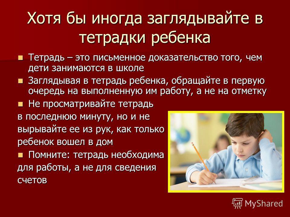 Хотя бы иногда заглядывайте в тетрадки ребенка Тетрадь – это письменное доказательство того, чем дети занимаются в школе Тетрадь – это письменное доказательство того, чем дети занимаются в школе Заглядывая в тетрадь ребенка, обращайте в первую очеред