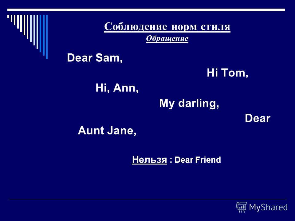 Соблюдение норм стиля Обращение Dear Sam, Hi Tom, Hi, Ann, My darling, Dear Aunt Jane, Нельзя : Dear Friend
