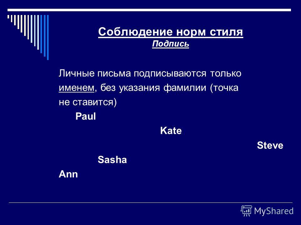 Соблюдение норм стиля Подпись Личные письма подписываются только именем, без указания фамилии (точка не ставится) Paul Kate Steve Sasha Аnn