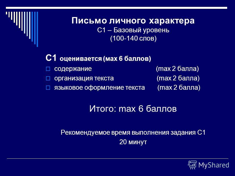 Письмо личного характера С1 – Базовый уровень (100-140 слов) С1 оценивается (мах 6 баллов) содержание (max 2 балла) организация текста (max 2 балла) языковое оформление текста (max 2 балла) Итого: max 6 баллов Рекомендуемое время выполнения задания С