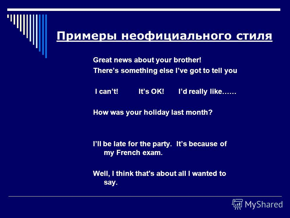 Примеры неофициального стиля Great news about your brother! Theres something else Ive got to tell you I cant! Its OK! Id really like…… How was your holiday last month? Ill be late for the party. Its because of my French exam. Well, I think that's abo