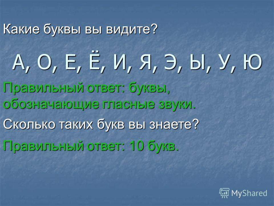 А, О, Е, Ё, И, Я, Э, Ы, У, Ю Какие буквы вы видите? Правильный ответ: буквы, обозначающие гласные звуки. Сколько таких букв вы знаете? Правильный ответ: 10 букв.
