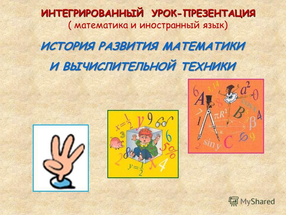 ИНТЕГРИРОВАННЫЙ УРОК-ПРЕЗЕНТАЦИЯ ( математика и иностранный язык) ИСТОРИЯ РАЗВИТИЯ МАТЕМАТИКИ И ВЫЧИСЛИТЕЛЬНОЙ ТЕХНИКИ
