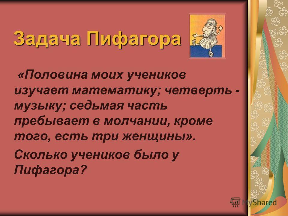 Задача Пифагора «Половина моих учеников изучает математику; четверть - музыку; седьмая часть пребывает в молчании, кроме того, есть три женщины». Сколько учеников было у Пифагора?