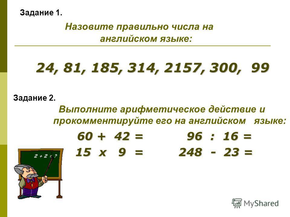Задание 2. Выполните арифметическое действие и прокомментируйте его на английском языке: 60 + 42 = 96 : 16 = 15 х 9 = 248 - 23 = 15 х 9 = 248 - 23 = Задание 1. Назовите правильно числа на английском языке: 24, 81, 185, 314, 2157, 300, 99 24, 81, 185,