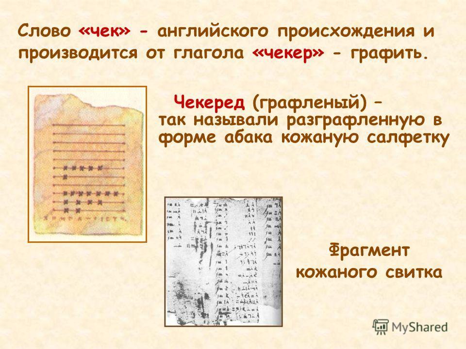 Фрагмент кожаного свитка Слово «чек» - английского происхождения и производится от глагола «чекер» - графить. Чекеред (графленый) – так называли разграфленную в форме абака кожаную салфетку
