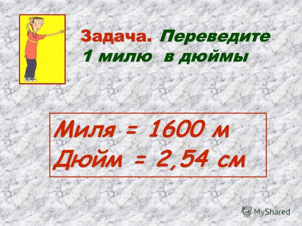 Задача. Переведите 1 милю в дюймы Миля = 1600 м Дюйм = 2,54 см