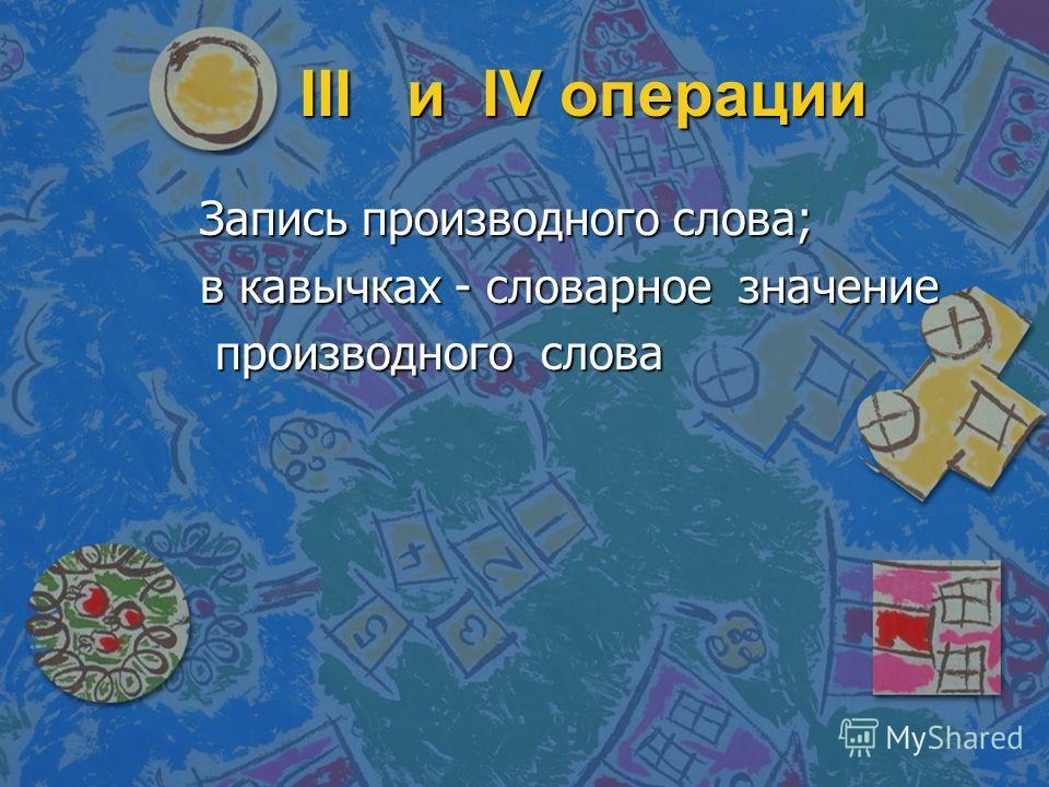 III и и I I I IV операции Запись производного слова; в кавычках - словарное значение производного слова