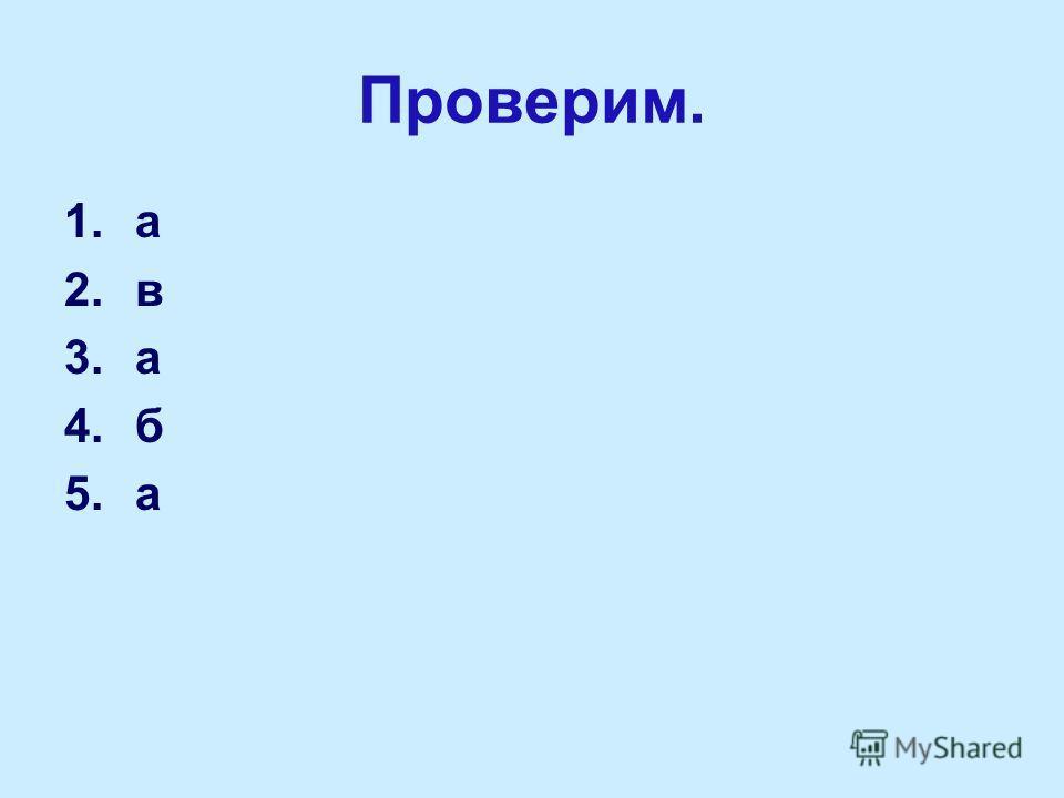 Проверим. 1.а 2.в 3.а 4.б 5.а