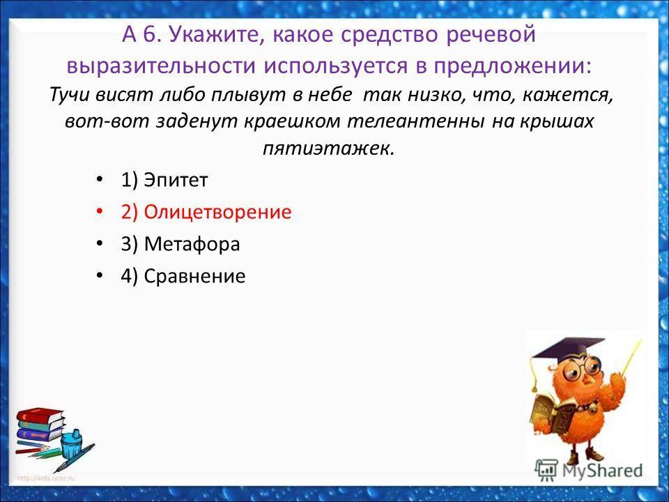 А 6. Укажите, какое средство речевой выразительности используется в предложении: Тучи висят либо плывут в небе так низко, что, кажется, вот-вот заденут краешком телеантенны на крышах пятиэтажек. 1) Эпитет 2) Олицетворение 3) Метафора 4) Сравнение