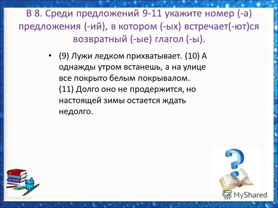 В 8. Среди предложений 9-11 укажите номер (-а) предложения (-ий), в котором (-ых) встречает(-ют)ся возвратный (-ые) глагол (-ы). (9) Лужи ледком прихватывает. (10) А однажды утром встанешь, а на улице все покрыто белым покрывалом. (11) Долго оно не п