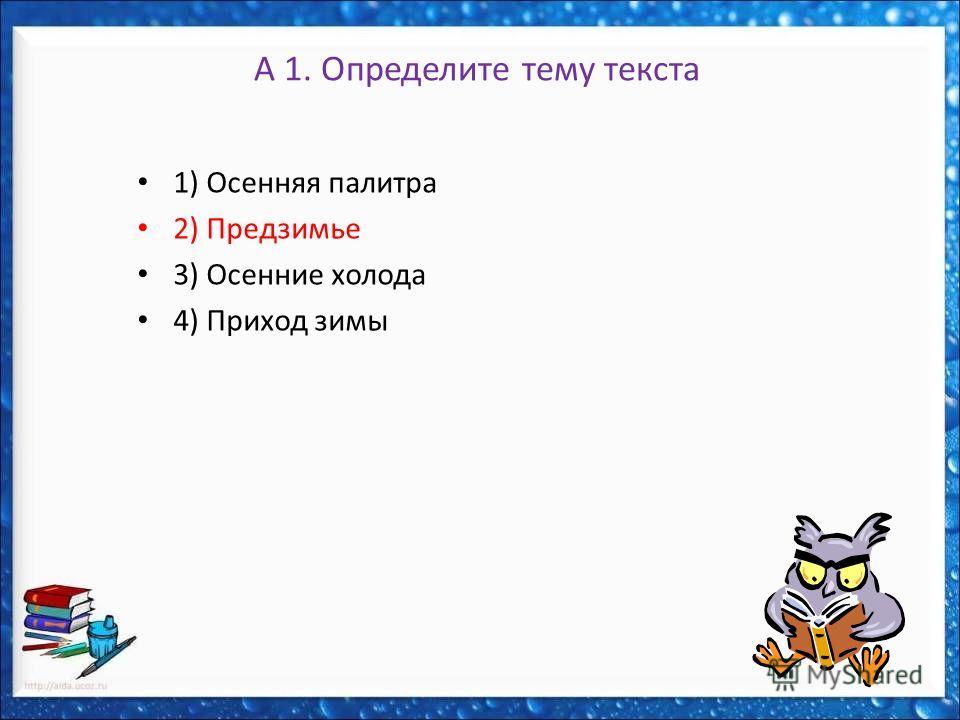 А 1. Определите тему текста 1) Осенняя палитра 2) Предзимье 3) Осенние холода 4) Приход зимы
