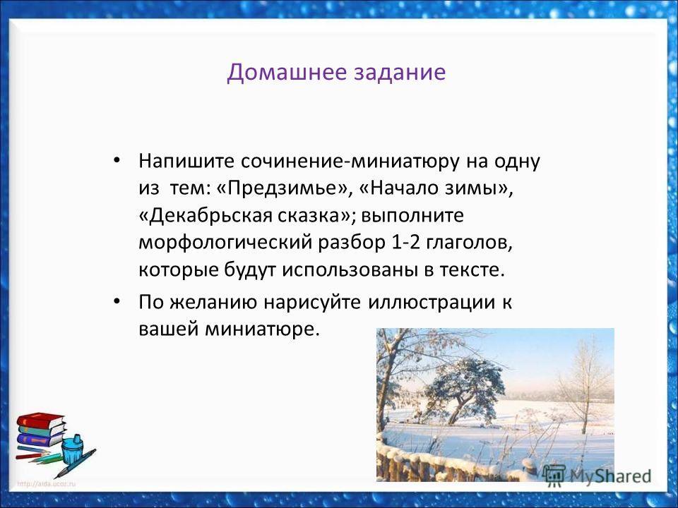 Домашнее задание Напишите сочинение-миниатюру на одну из тем: «Предзимье», «Начало зимы», «Декабрьская сказка»; выполните морфологический разбор 1-2 глаголов, которые будут использованы в тексте. По желанию нарисуйте иллюстрации к вашей миниатюре.
