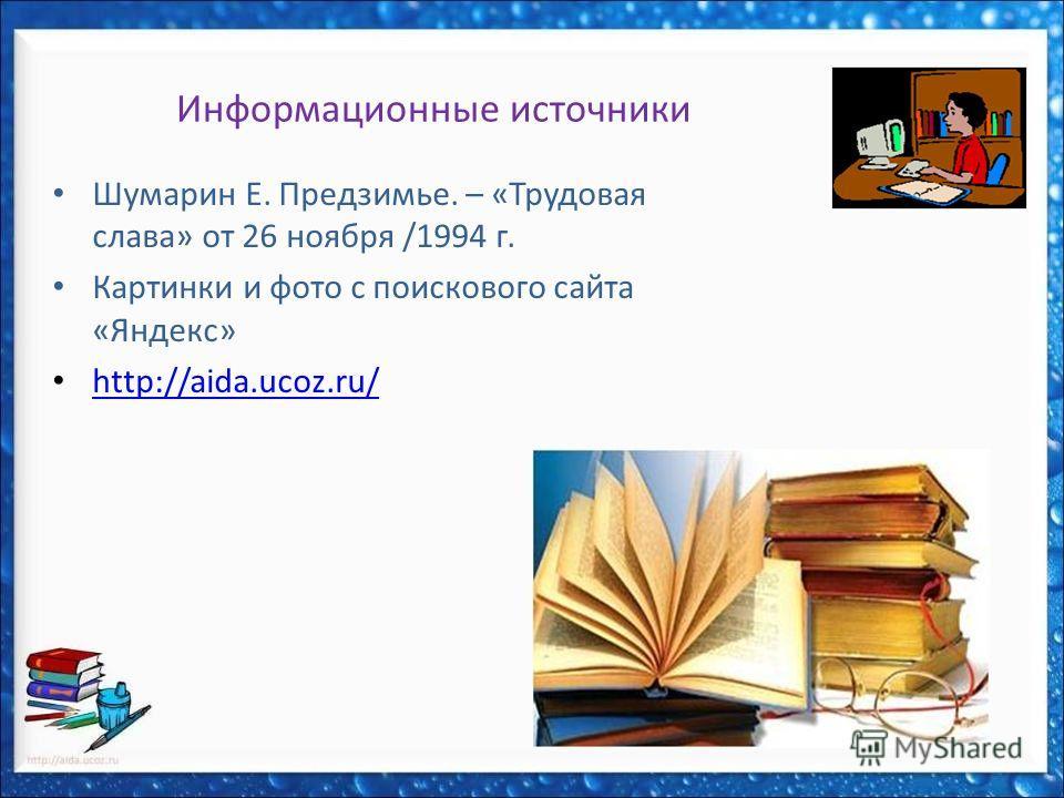 Информационные источники Шумарин Е. Предзимье. – «Трудовая слава» от 26 ноября /1994 г. Картинки и фото с поискового сайта «Яндекс» http://aida.ucoz.ru/