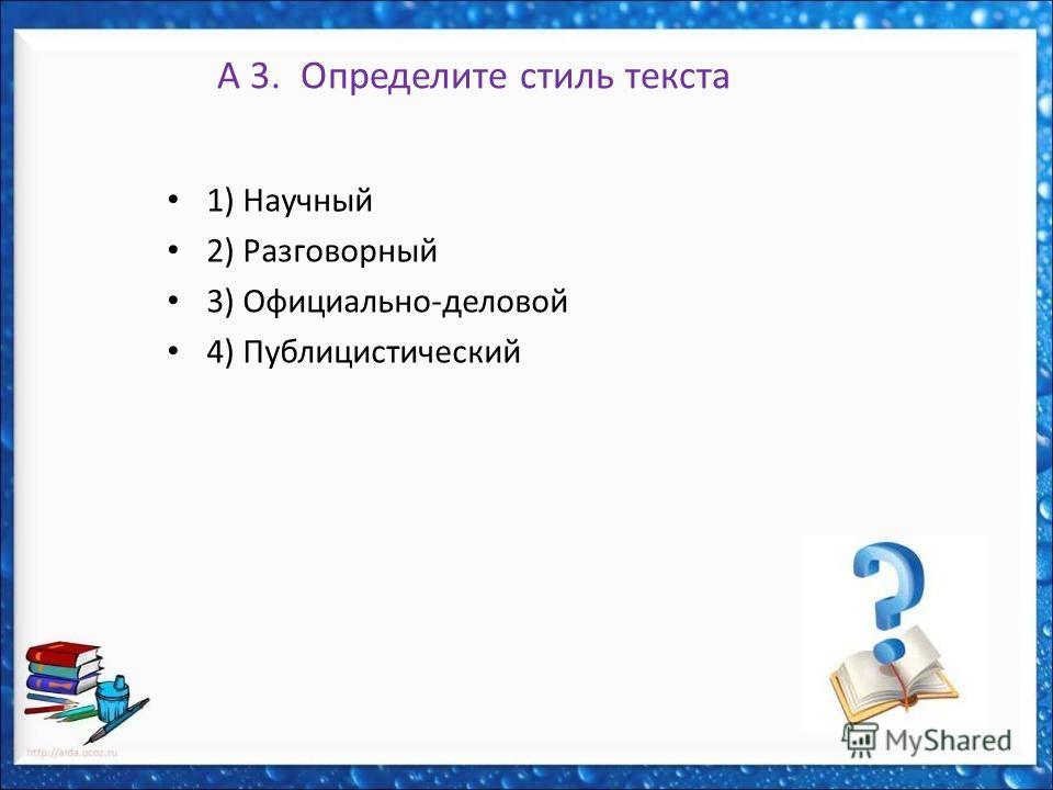 А 3. Определите стиль текста 1) Научный 2) Разговорный 3) Официально-деловой 4) Публицистический