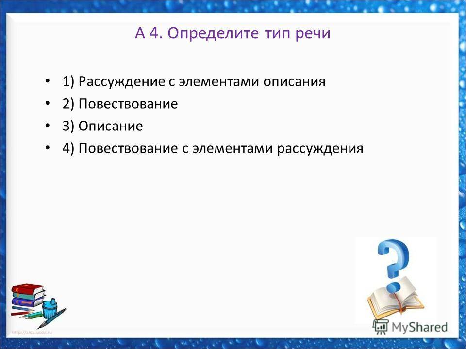 А 4. Определите тип речи 1) Рассуждение с элементами описания 2) Повествование 3) Описание 4) Повествование с элементами рассуждения
