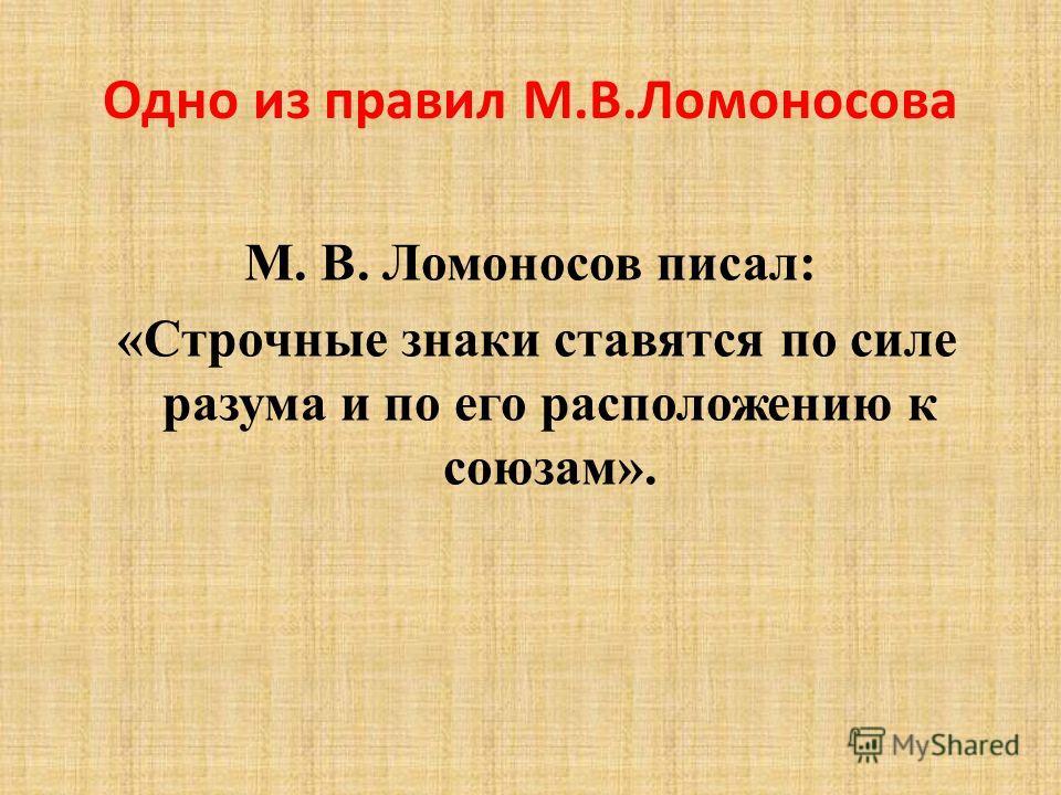 Одно из правил М.В.Ломоносова М. В. Ломоносов писал: «Строчные знаки ставятся по силе разума и по его расположению к союзам».