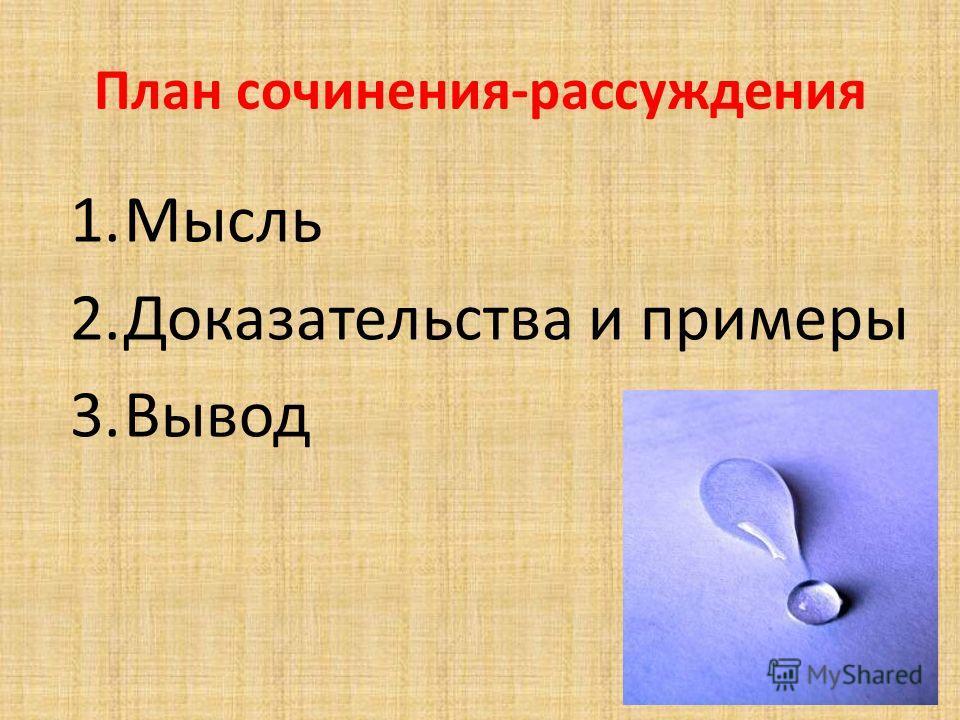 План сочинения-рассуждения 1.Мысль 2.Доказательства и примеры 3.Вывод