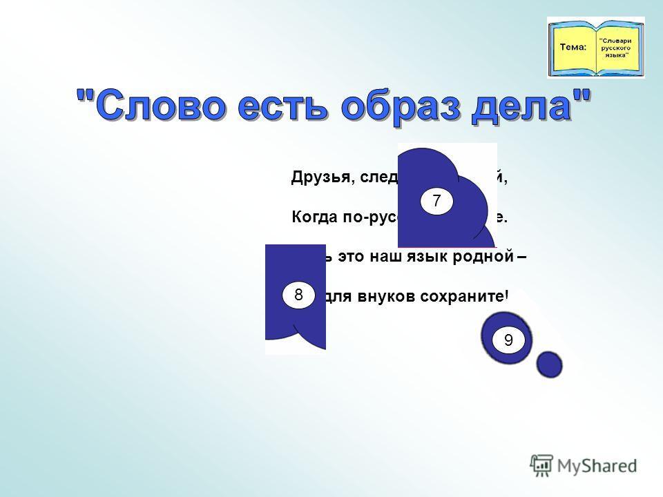 Друзья, следите за собой, Когда по-русски говорите. Ведь это наш язык родной – Его для внуков сохраните! 7 8 9