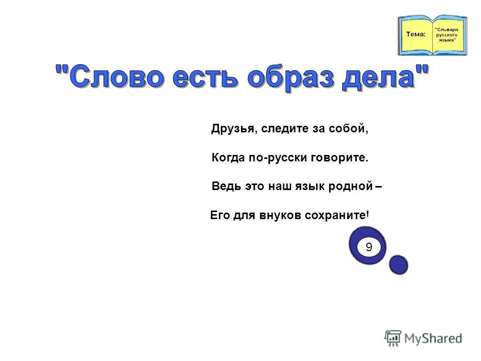 Друзья, следите за собой, Когда по-русски говорите. Ведь это наш язык родной – Его для внуков сохраните! 9