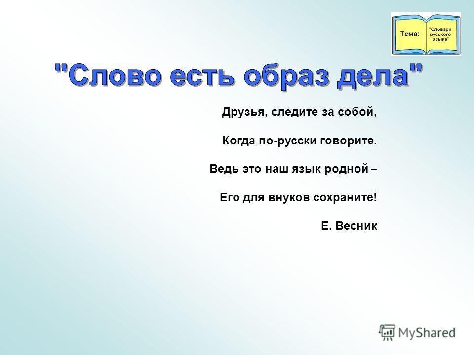 Друзья, следите за собой, Когда по-русски говорите. Ведь это наш язык родной – Его для внуков сохраните! Е. Весник