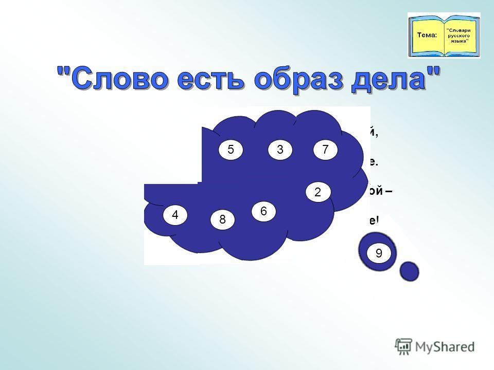 Друзья, следите за собой, Когда по-русски говорите. Ведь это наш язык родной – Его для внуков сохраните! 5 37 4 8 6 2 9