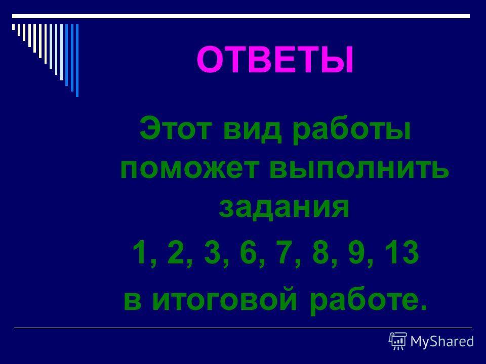 ОТВЕТЫ Этот вид работы поможет выполнить задания 1, 2, 3, 6, 7, 8, 9, 13 в итоговой работе.