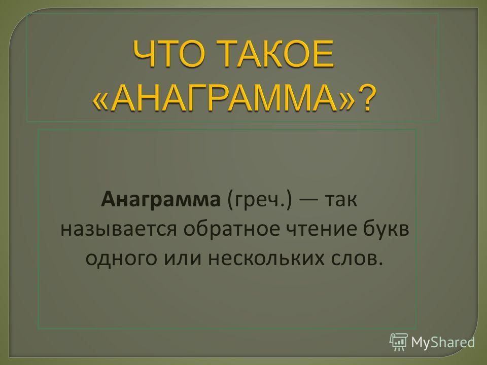 Анаграмма (греч.) так называется обратное чтение букв одного или нескольких слов.