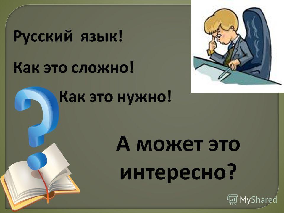 А может это интересно? Русский язык! Как это сложно! Как это нужно!