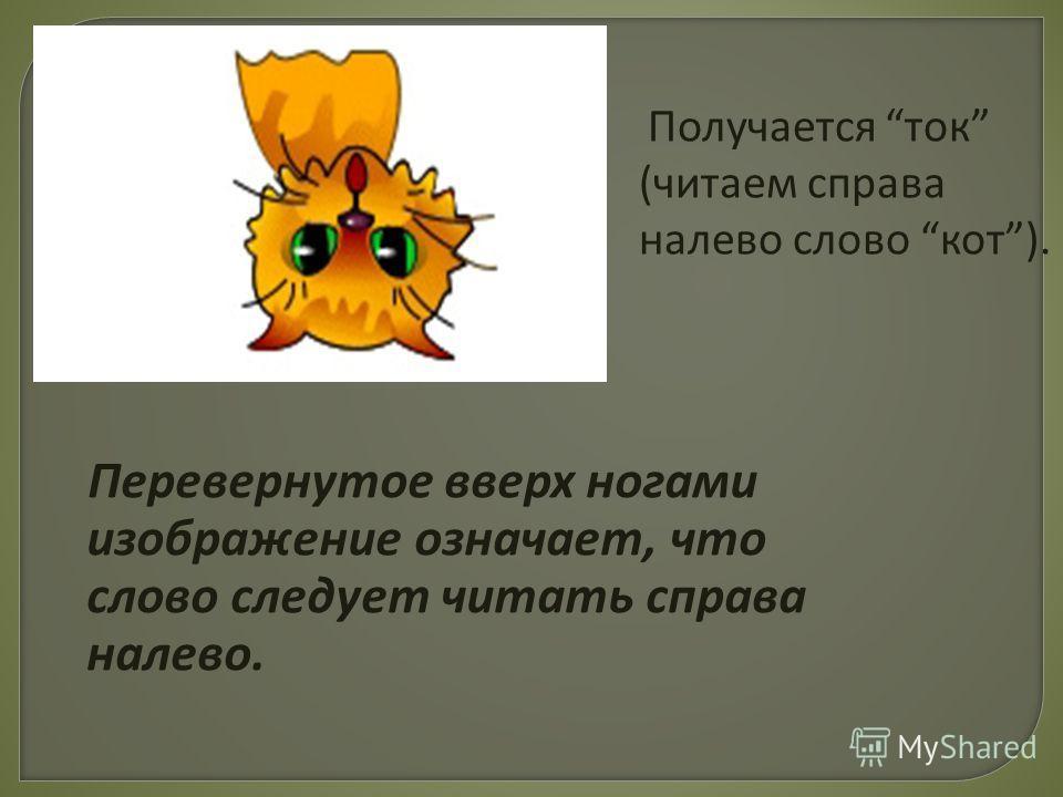 Перевернутое вверх ногами изображение означает, что слово следует читать справа налево. Получается ток (читаем справа налево слово кот).