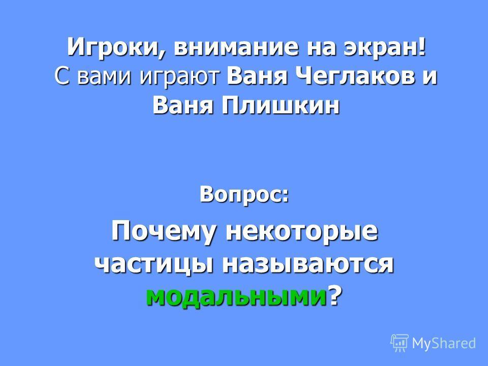 Игроки, внимание на экран! С вами играют Ваня Чеглаков и Ваня Плишкин Вопрос: Почему некоторые частицы называются модальными?