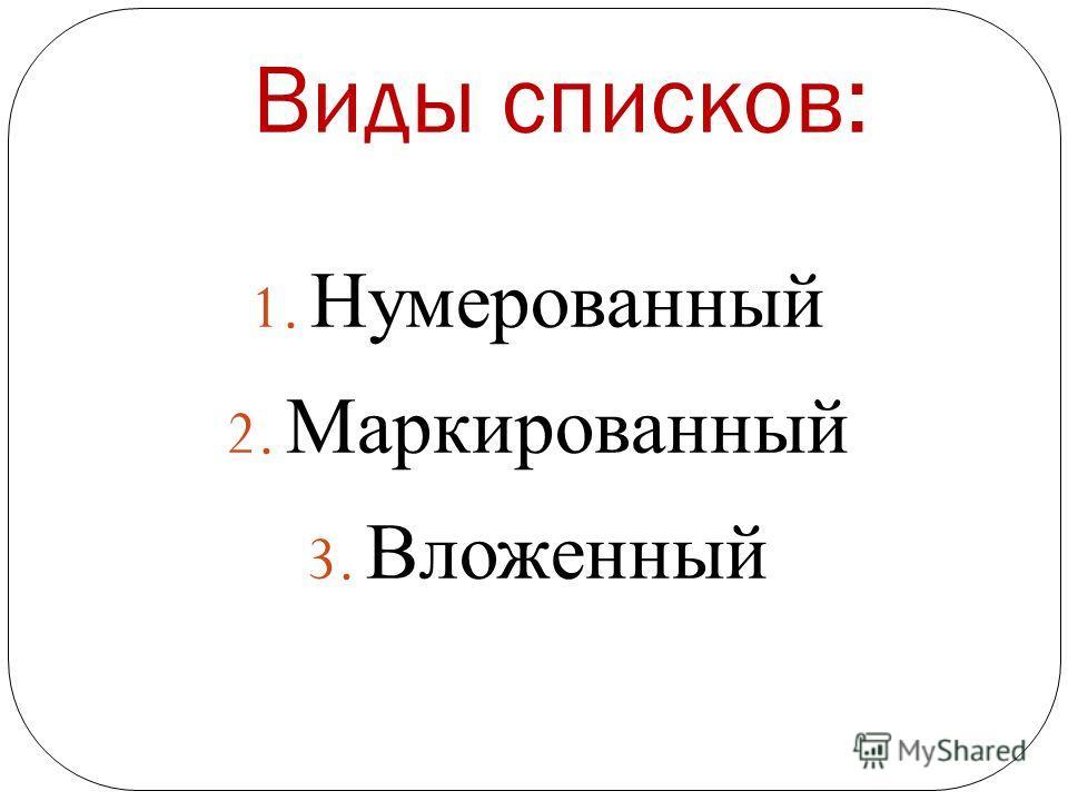 Виды списков: 1. Нумерованный 2. Маркированный 3. Вложенный
