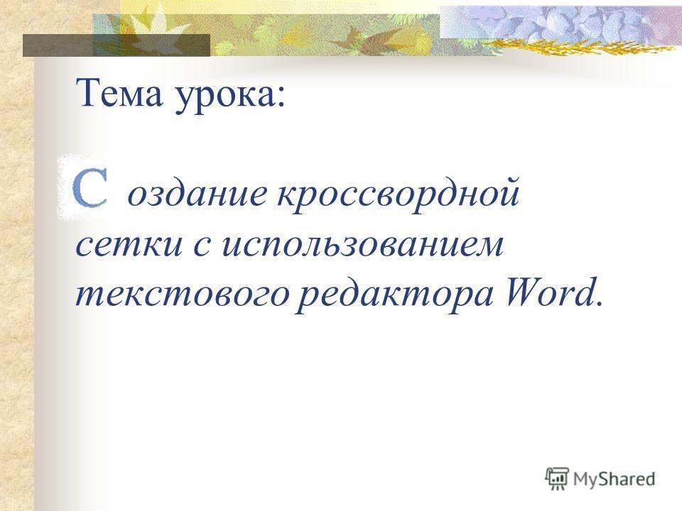 Тема урока: оздание кроссвордной сетки с использованием текстового редактора Word.