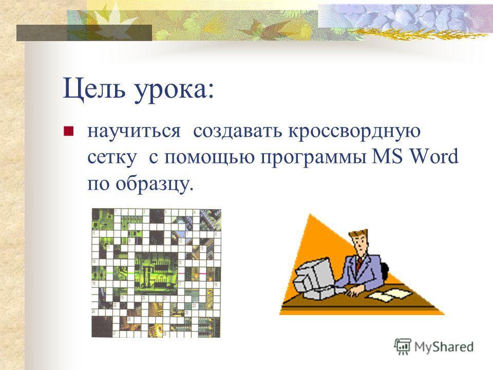Цель урока: научиться создавать кроссвордную сетку с помощью программы MS Word по образцу.