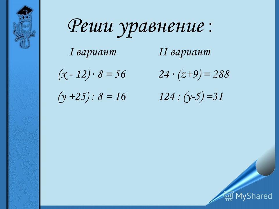 Реши уравнение : I вариант (х - 12) 8 = 56 (у +25) : 8 = 16 II вариант 24 (z+9) = 288 124 : (у-5) =31