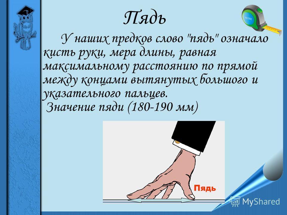 Пядь У наших предков слово пядь означало кисть руки, мера длины, равная максимальному расстоянию по прямой между концами вытянутых большого и указательного пальцев. Значение пяди (180-190 мм) Пядь