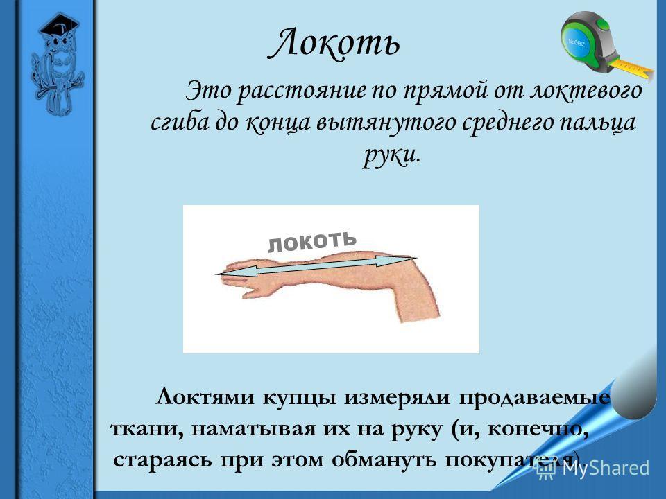 Локоть Это расстояние по прямой от локтевого сгиба до конца вытянутого среднего пальца руки. Локтями купцы измеряли продаваемые ткани, наматывая их на руку (и, конечно, стараясь при этом обмануть покупателя). ЛОКОТЬ