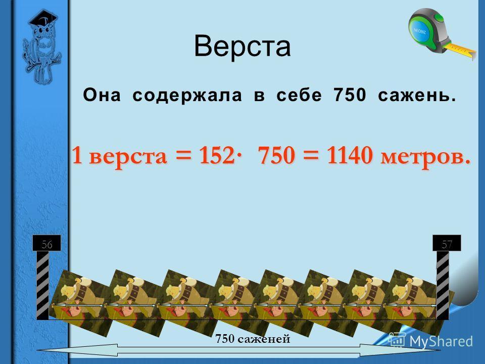 Верста Она содержала в себе 750 сажень. 1 верста = 152· 750 = 1140 метров. 5657 750 саженей