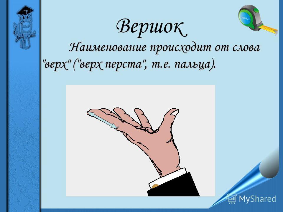 Вершок Наименование происходит от слова верх (верх перста, т.е. пальца).