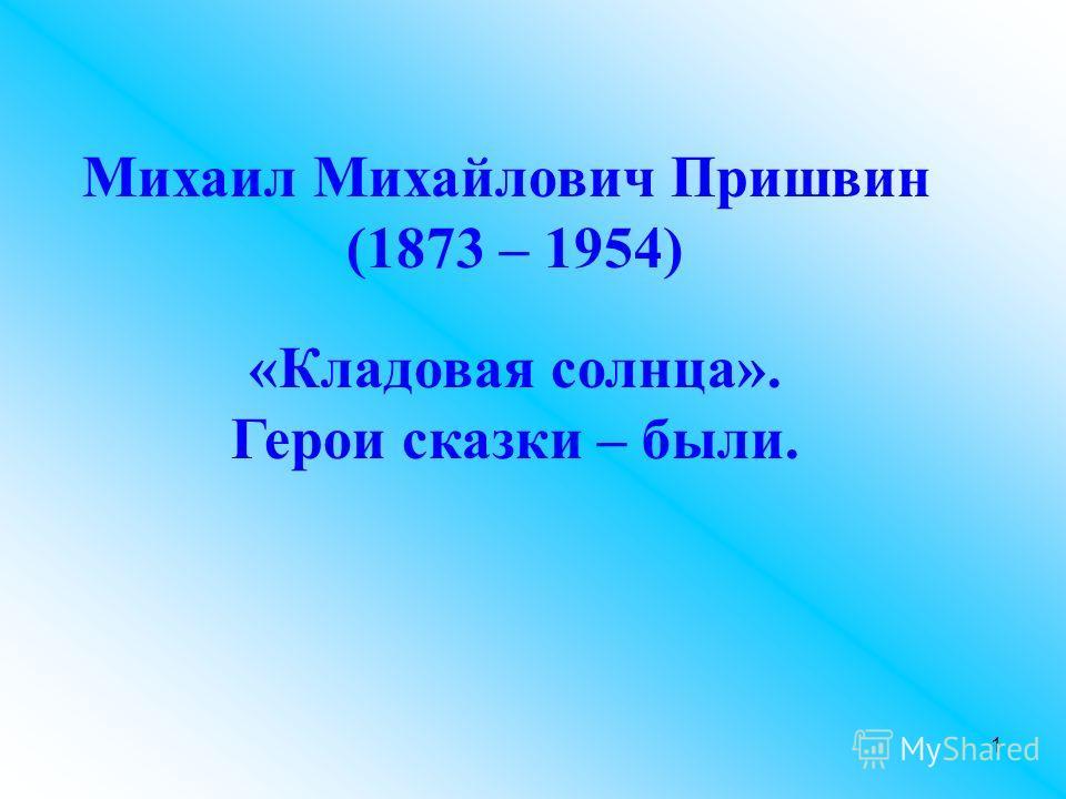 Михаил Михайлович Пришвин (1873 – 1954) «Кладовая солнца». Герои сказки – были. 1