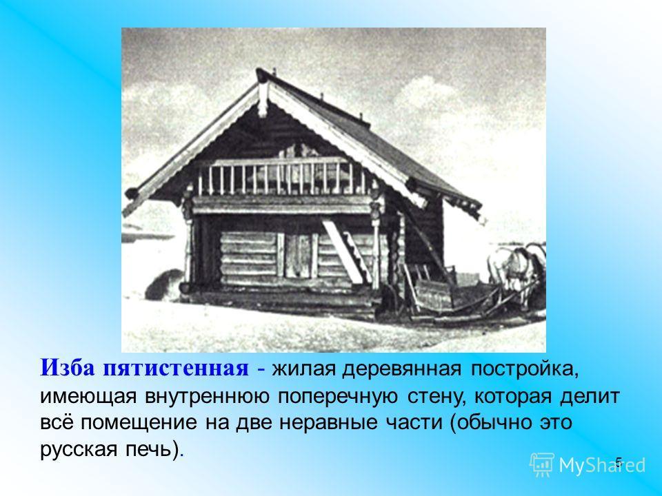 5 Изба пятистенная - жилая деревянная постройка, имеющая внутреннюю поперечную стену, которая делит всё помещение на две неравные части (обычно это русская печь).