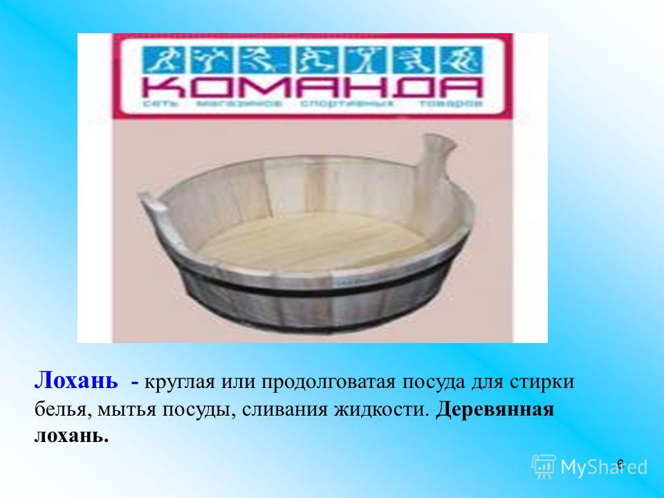 6 Лохань - круглая или продолговатая посуда для стирки белья, мытья посуды, сливания жидкости. Деревянная лохань.