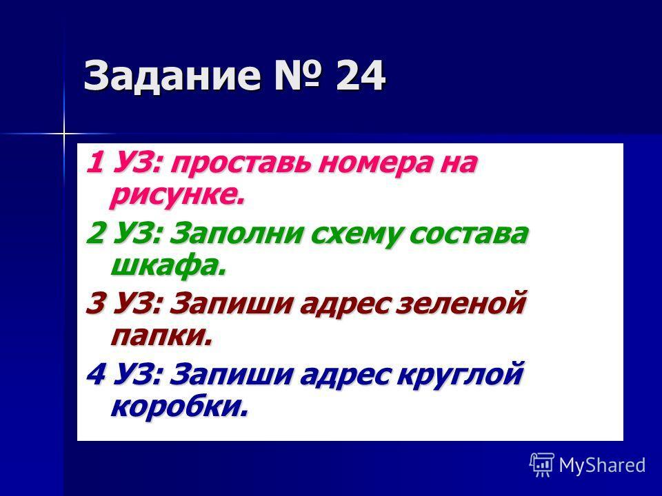 Задание 24 1 УЗ: проставь номера на рисунке. 2 УЗ: Заполни схему состава шкафа. 3 УЗ: Запиши адрес зеленой папки. 4 УЗ: Запиши адрес круглой коробки.