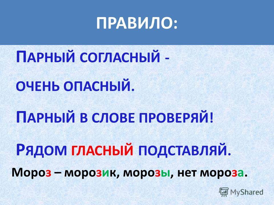 ПРАВИЛО: П АРНЫЙ СОГЛАСНЫЙ - ОЧЕНЬ ОПАСНЫЙ. П АРНЫЙ В СЛОВЕ ПРОВЕРЯЙ! Р ЯДОМ ГЛАСНЫЙ ПОДСТАВЛЯЙ. Мороз – морозик, морозы, нет мороза.